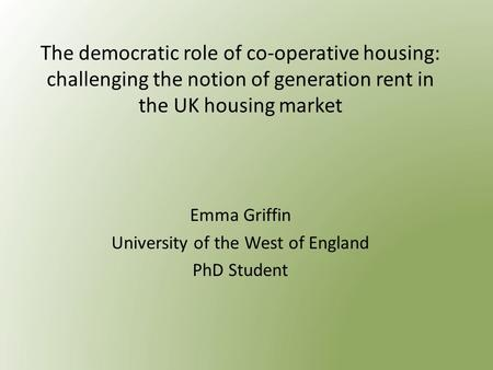 The democratic role of co-operative housing: challenging the notion of generation rent in the UK housing market Emma Griffin University of the West of.