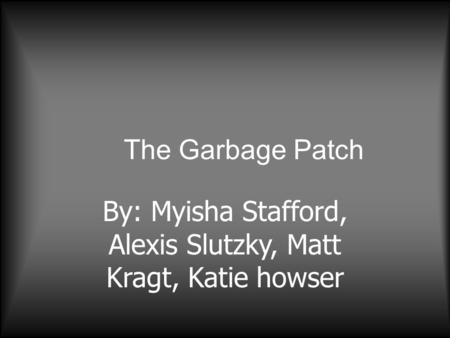 The Garbage Patch By: Myisha Stafford, Alexis Slutzky, Matt Kragt, Katie howser.