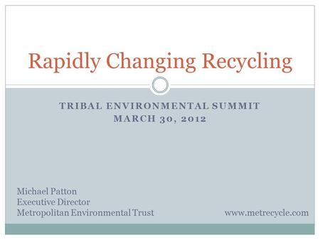 TRIBAL ENVIRONMENTAL SUMMIT MARCH 30, 2012 Rapidly Changing Recycling Michael Patton Executive Director Metropolitan Environmental Trust www.metrecycle.com.