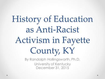 History of Education as Anti-Racist Activism in Fayette County, KY By Randolph Hollingsworth, Ph.D. University of Kentucky December 31, 2015.