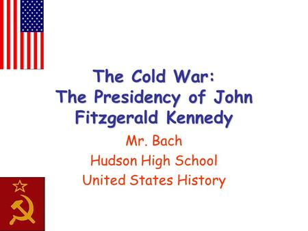 The Cold War: The Presidency of John Fitzgerald Kennedy Mr. Bach Hudson High School United States History.