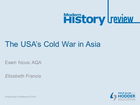 The USA's Cold War in Asia Exam focus: AQA Elizabeth Francis Philip Allan Publishers © 2016.