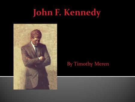 By Timothy Meren.  I have always been interested in John Kennedy and the Kennedy family.  I know a good deal on the subject already so the research.