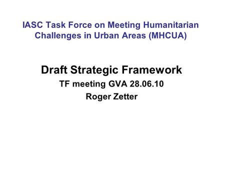 IASC Task Force on Meeting Humanitarian Challenges in Urban Areas (MHCUA) Draft Strategic Framework TF meeting GVA 28.06.10 Roger Zetter.
