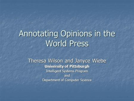 Annotating Opinions in the World Press Theresa Wilson and Janyce Wiebe University of Pittsburgh Intelligent Systems Program and Department of Computer.