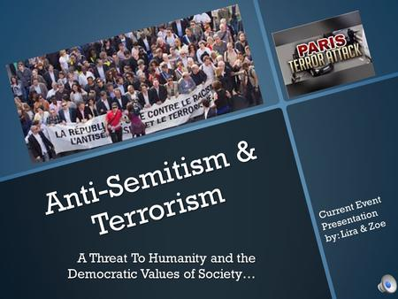Anti-Semitism & Terrorism A Threat To Humanity and the Democratic Values of Society… Current Event Presentation by: Lira & Zoe.