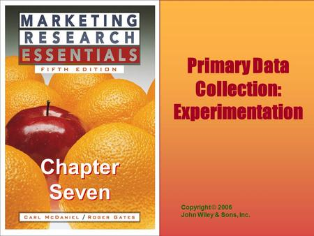 Chapter Seven Copyright © 2006 John Wiley & Sons, Inc. Primary Data Collection: Experimentation.