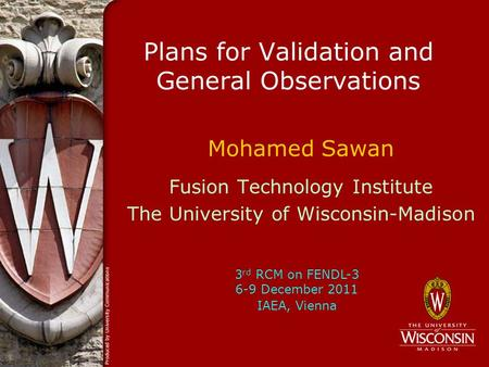 Plans for Validation and General Observations Mohamed Sawan Fusion Technology Institute The University of Wisconsin-Madison 3 rd RCM on FENDL-3 6-9 December.