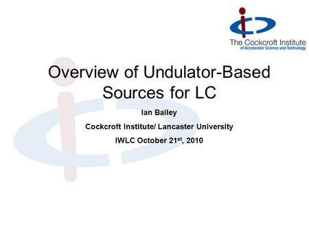 Ian Bailey Cockcroft Institute/ Lancaster University IWLC October 21 st, 2010 Overview of Undulator-Based Sources for LC.