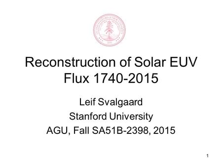 1 Reconstruction of Solar EUV Flux 1740-2015 Leif Svalgaard Stanford University AGU, Fall SA51B-2398, 2015.