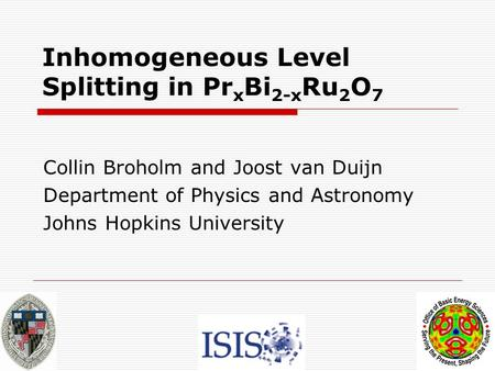 Inhomogeneous Level Splitting in Pr x Bi 2-x Ru 2 O 7 Collin Broholm and Joost van Duijn Department of Physics and Astronomy Johns Hopkins University.