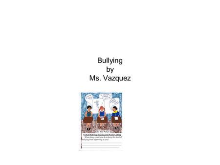 Bullying by Ms. Vazquez. What? Who? When? Why? How? Where? Bullyin g.