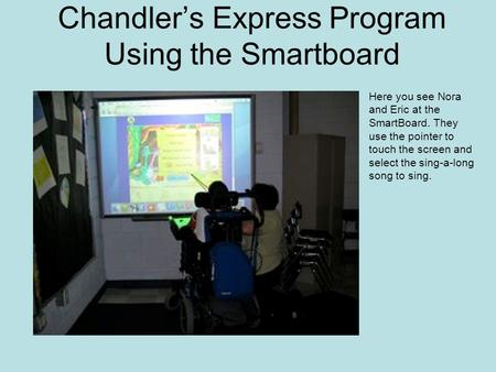 Chandler's Express Program Using the Smartboard Here you see Nora and Eric at the SmartBoard. They use the pointer to touch the screen and select the sing-a-long.