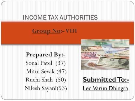 Prepared By:- Sonal Patel (37) Mitul Sevak (47) Ruchi Shah (50) Nilesh Sayani(53) INCOME TAX AUTHORITIES Submitted To:- Lec. Varun Dhingra Group No:- VIII.