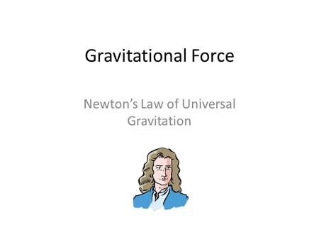 Gravitational Force Newton's Law of Universal Gravitation.