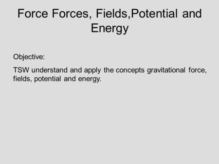 Force Forces, Fields,Potential and Energy Objective: TSW understand and apply the concepts gravitational force, fields, potential and energy.