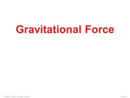 PHY115 – Sault College – Bazlurslide 1 Gravitational Force.