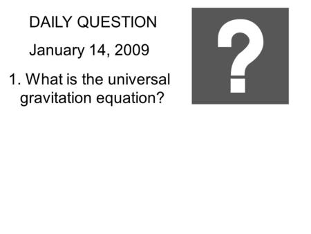 DAILY QUESTION January 14, 2009 1. What is the universal gravitation equation?