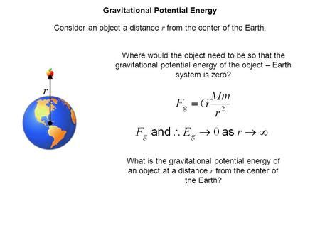 Gravitational Potential Energy Consider an object a distance r from the center of the Earth. Where would the object need to be so that the gravitational.