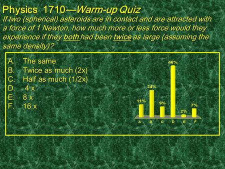 Physics 1710—Warm-up Quiz If two (spherical) asteroids are in contact and are attracted with a force of 1 Newton, how much more or less force would they.