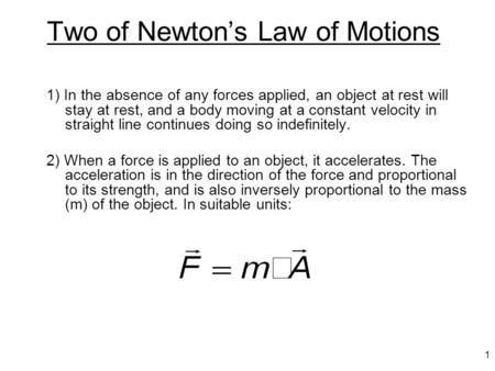1 Two of Newton's Law of Motions 1) In the absence of any forces applied, an object at rest will stay at rest, and a body moving at a constant velocity.