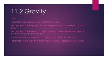 11.2 Gravity I can: -calculate gravitational force (weight) from mass. -recognize that the stronger the field the greater the force exerted by that field.