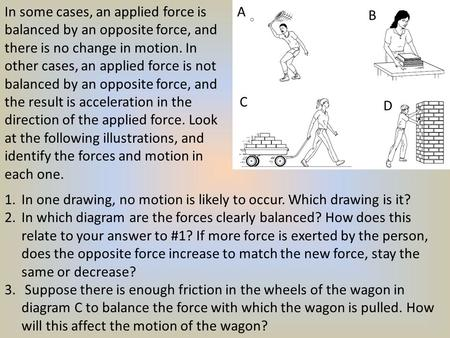 In some cases, an applied force is balanced by an opposite force, and there is no change in motion. In other cases, an applied force is not balanced by.