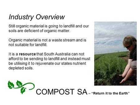 "COMPOST SA – ""Return it to the Earth"" Industry Overview Still organic material is going to landfill and our soils are deficient of organic matter. Organic."