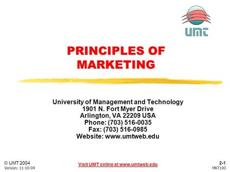2-1 Visit UMT online at www.umtweb.edu © UMT 2004 MKT100Version: 11-10-04 PRINCIPLES OF MARKETING University of Management and Technology 1901 N. Fort.
