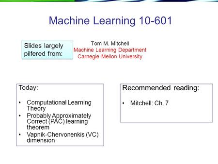 Machine Learning 10-601 Tom M. Mitchell Machine Learning Department Carnegie Mellon University Today: Computational Learning Theory Probably Approximately.