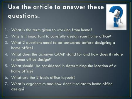 1.What is the term given to working from home? 2.Why is it important to carefully design your home office? 3.What 2 questions need to be answered before.