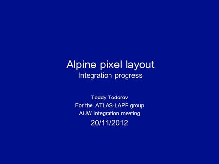 Alpine pixel layout Integration progress Teddy Todorov For the ATLAS-LAPP group AUW Integration meeting 20/11/2012.