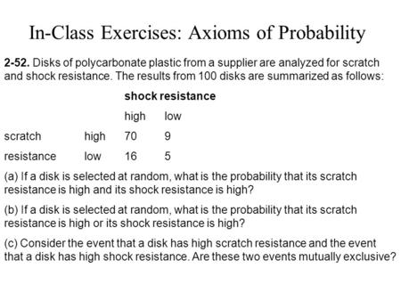 In-Class Exercises: Axioms of Probability 2-52. Disks of polycarbonate plastic from a supplier are analyzed for scratch and shock resistance. The results.