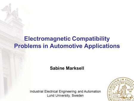Industrial Electrical Engineering and Automation Lund University, Sweden Electromagnetic Compatibility Problems in Automotive Applications Sabine Marksell.