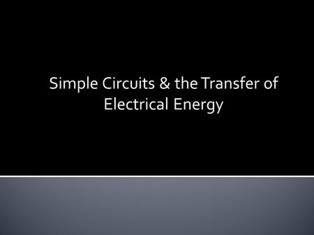 Simple Circuits & the Transfer of Electrical Energy