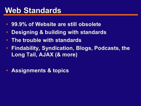 Web Standards 99.9% of Website are still obsolete Designing & building with standards The trouble with standards Findability, Syndication, Blogs, Podcasts,