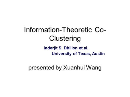 Information-Theoretic Co- Clustering Inderjit S. Dhillon et al. University of Texas, Austin presented by Xuanhui Wang.