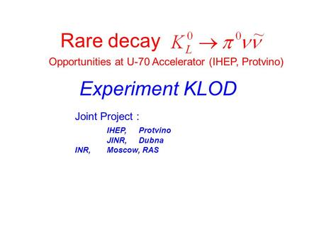 Rare decay Opportunities at U-70 Accelerator (IHEP, Protvino) Experiment KLOD Joint Project : IHEP,Protvino JINR,Dubna INR, Moscow, RAS.