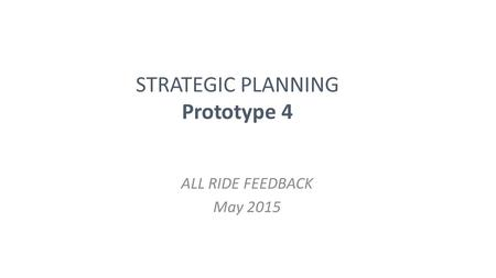 STRATEGIC PLANNING Prototype 4 ALL RIDE FEEDBACK May 2015.