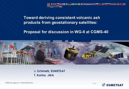 CGMS-40, Lugano, 5 – 9 November 2012 Toward deriving consistent volcanic ash products from geostationary satellites: Proposal for discussion in WG-II at.