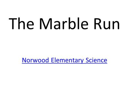 The Marble Run Norwood Elementary Science. 4-7-2014 Title- The Marble Run Purpose- What is a Prototype? Build an improvement.