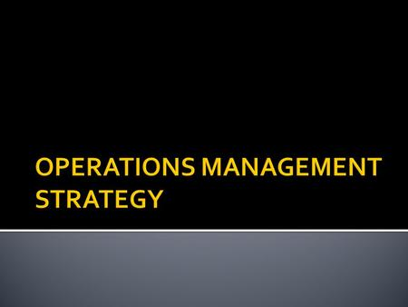 OPERATIONS MANAGEMENT STRATEGY 1. PRODUCT CHOICE 2. PROCESS CHOICE 3. FACILITIES CHOICE 4. QUALITY CHOICE.