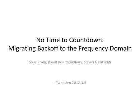 No Time to Countdown: Migrating Backoff to the Frequency Domain Souvik Sen, Romit Roy Choudhury, Srihari Nelakuditi - Twohsien 2012.3.5.