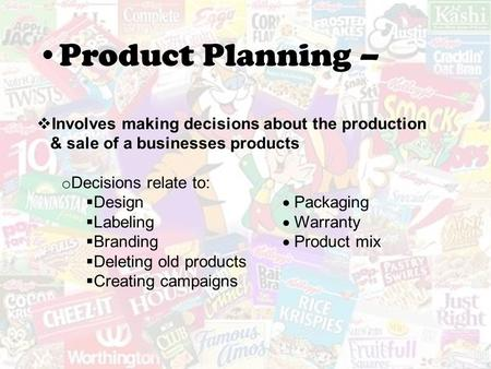 Product Planning –  Involves making decisions about the production & sale of a businesses products o Decisions relate to:  Design  Packaging  Labeling.