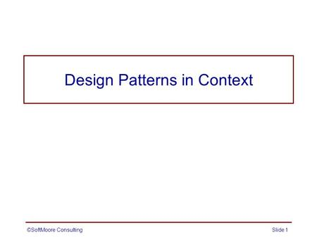 Design Patterns in Context ©SoftMoore ConsultingSlide 1.