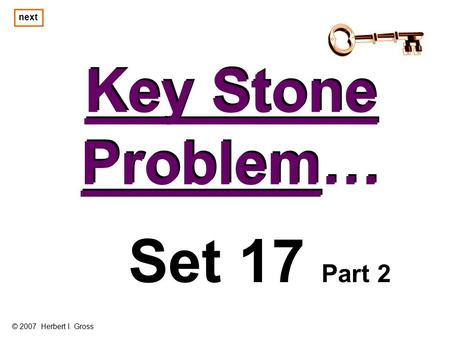 Key Stone Problem… Key Stone Problem… Set 17 Part 2 © 2007 Herbert I. Gross next.