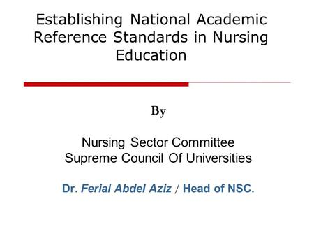 By Nursing Sector Committee Supreme Council Of Universities Dr. Ferial Abdel Aziz / Head of NSC. Establishing National Academic Reference Standards in.