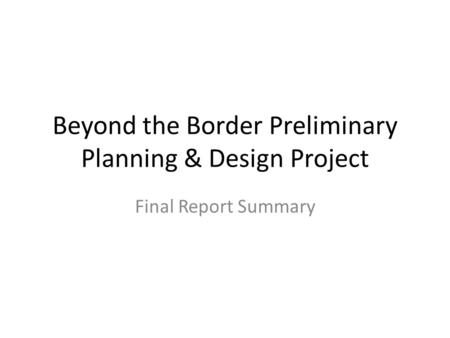 Beyond the Border Preliminary Planning & Design Project Final Report Summary.