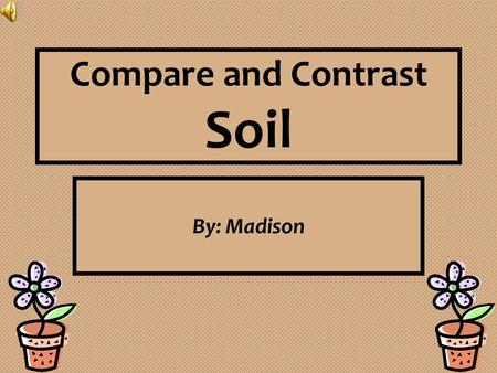 Compare and Contrast Soil By: Madison. Abstract Planning Materials:  Two Planting Pots  Potting Soil  Plain Soil  Compost  Miracle Grow®  Plant.