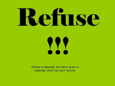 Refuse !!! Refuse is basically the name given to materials which we can't recycle.